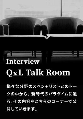 Interview QXL Talk Room 様々な分野のスペシャリストとのトークの中から、新時代のパラダイムに迫る。その内容をこちらのコーナーで公開していきます。