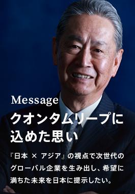 Message クオンタムリープに込めた思い 『日本×アジア』の視点で次世代のグローバル企業を生み出し、希望に満ちた未来を日本に提示したい。